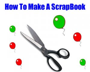 How To Make A Scrap Book, Making A Scrapbook